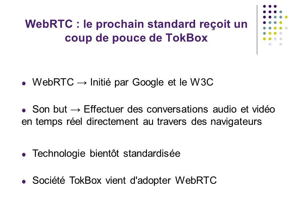 WebRTC : le prochain standard reçoit un coup de pouce de TokBox Clients de TokBox Universal, Ford, Coca Cola encourager les éditeurs de navigateurs à accélérer les travaux sur ce nouveau protocole Google a publié la version finale de Chrome 23 renforçant l intégration de WebRTC Mozilla travaille également sur la technologie Microsoft n a pas souhaité adopter WebRTC -