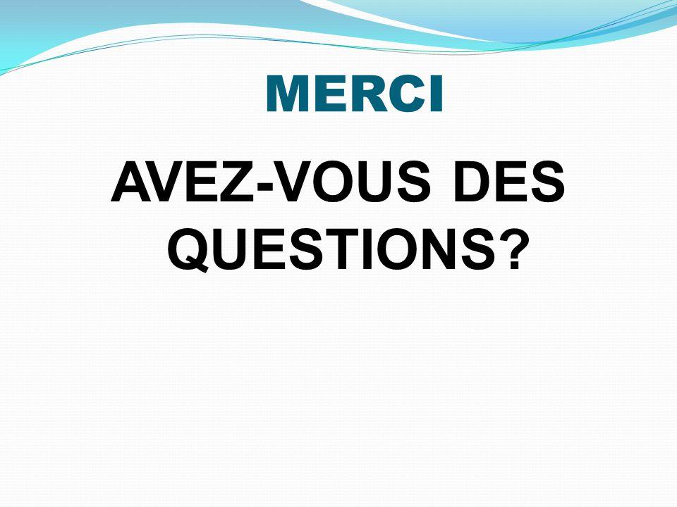 MERCI AVEZ-VOUS DES QUESTIONS?