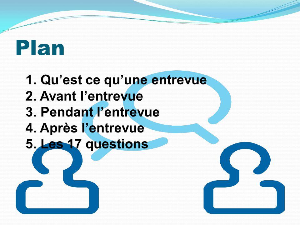 Plan 1. Quest ce quune entrevue 2. Avant lentrevue 3. Pendant lentrevue 4. Après lentrevue 5. Les 17 questions