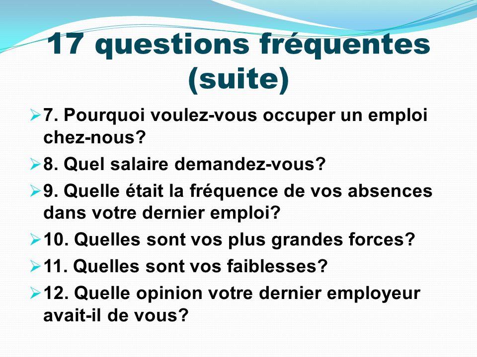 17 questions fréquentes (suite) 7. Pourquoi voulez-vous occuper un emploi chez-nous? 8. Quel salaire demandez-vous? 9. Quelle était la fréquence de vo