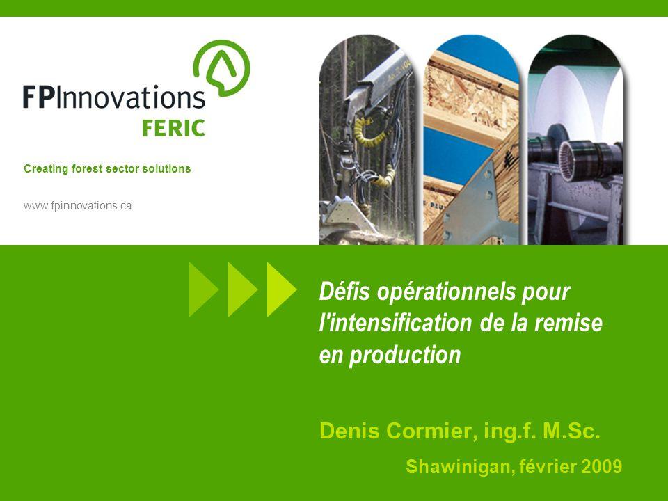 Creating forest sector solutions www.fpinnovations.ca Défis opérationnels pour l intensification de la remise en production Denis Cormier, ing.f.