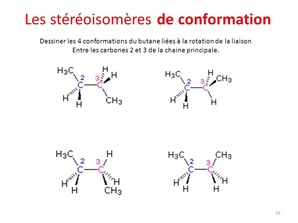 Les stéréoisomères de conformation 16 Dessiner les 4 conformations du butane liées à la rotation de la liaison Entre les carbones 2 et 3 de la chaine