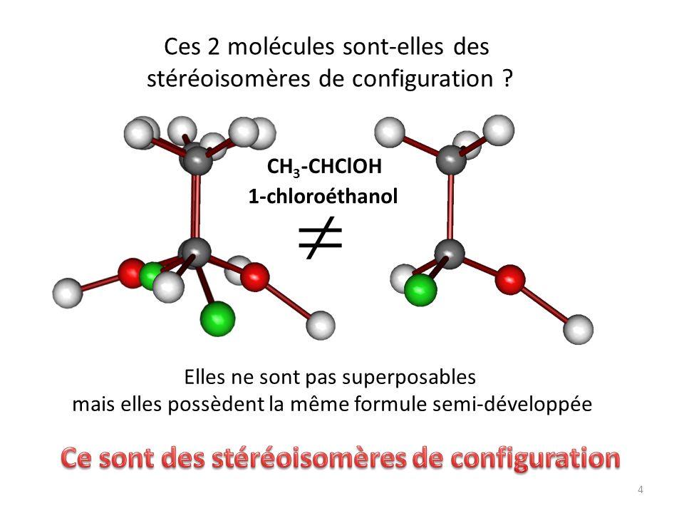 CH 3 -CHClOH Ces 2 molécules sont-elles des stéréoisomères de configuration ? Elles ne sont pas superposables mais elles possèdent la même formule sem