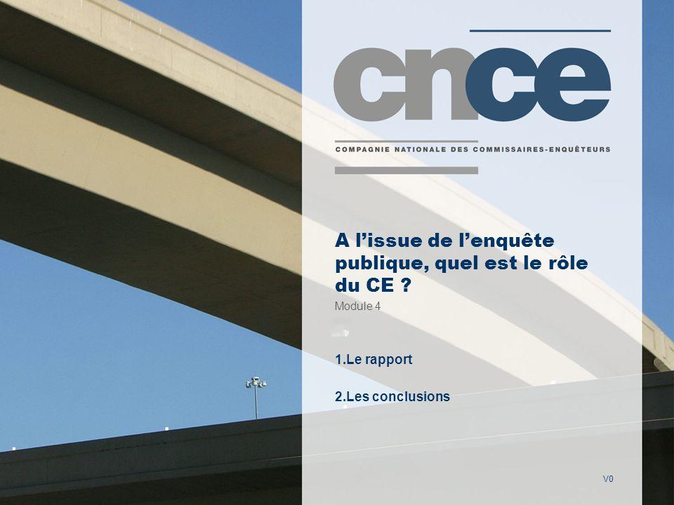 V0 A lissue de lenquête publique, quel est le rôle du CE ? Module 4 1.Le rapport 2.Les conclusions