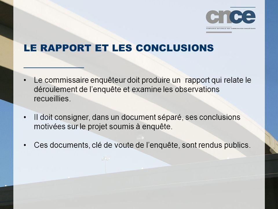 LE RAPPORT ET LES CONCLUSIONS ___________ Le commissaire enquêteur doit produire un rapport qui relate le déroulement de lenquête et examine les observations recueillies.