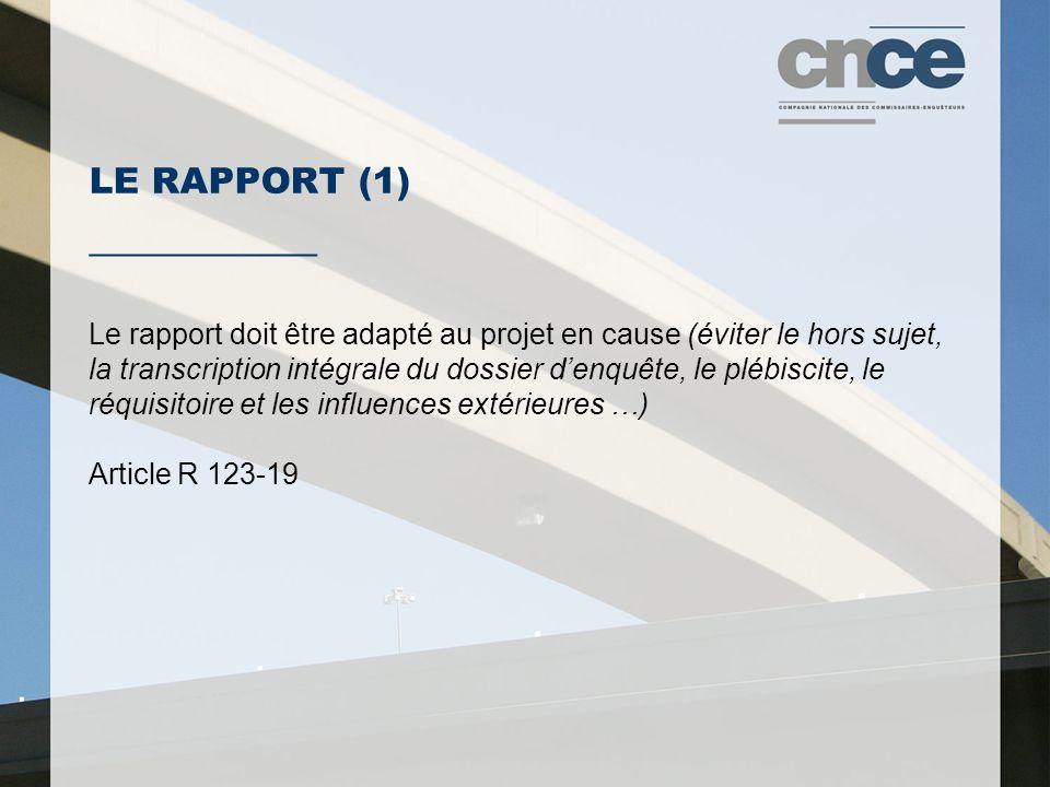 LE RAPPORT (1) ___________ Le rapport doit être adapté au projet en cause (éviter le hors sujet, la transcription intégrale du dossier denquête, le plébiscite, le réquisitoire et les influences extérieures …) Article R 123-19