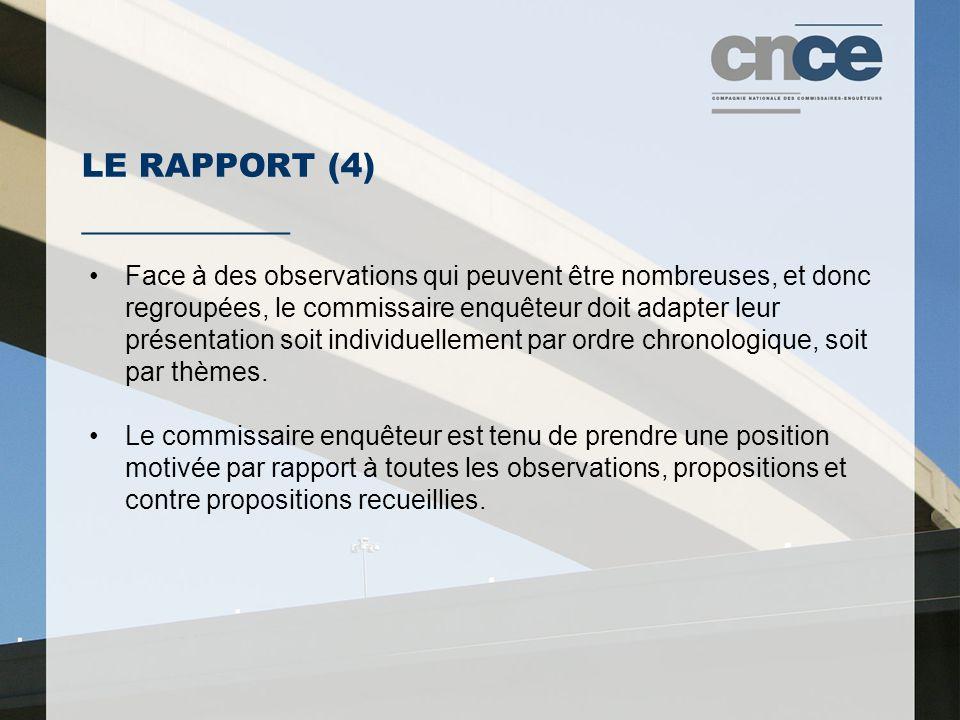 LE RAPPORT (4) ___________ Face à des observations qui peuvent être nombreuses, et donc regroupées, le commissaire enquêteur doit adapter leur présentation soit individuellement par ordre chronologique, soit par thèmes.