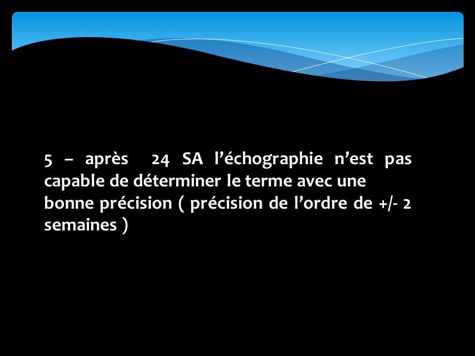 5 – après 24 SA léchographie nest pas capable de déterminer le terme avec une bonne précision ( précision de lordre de +/- 2 semaines )