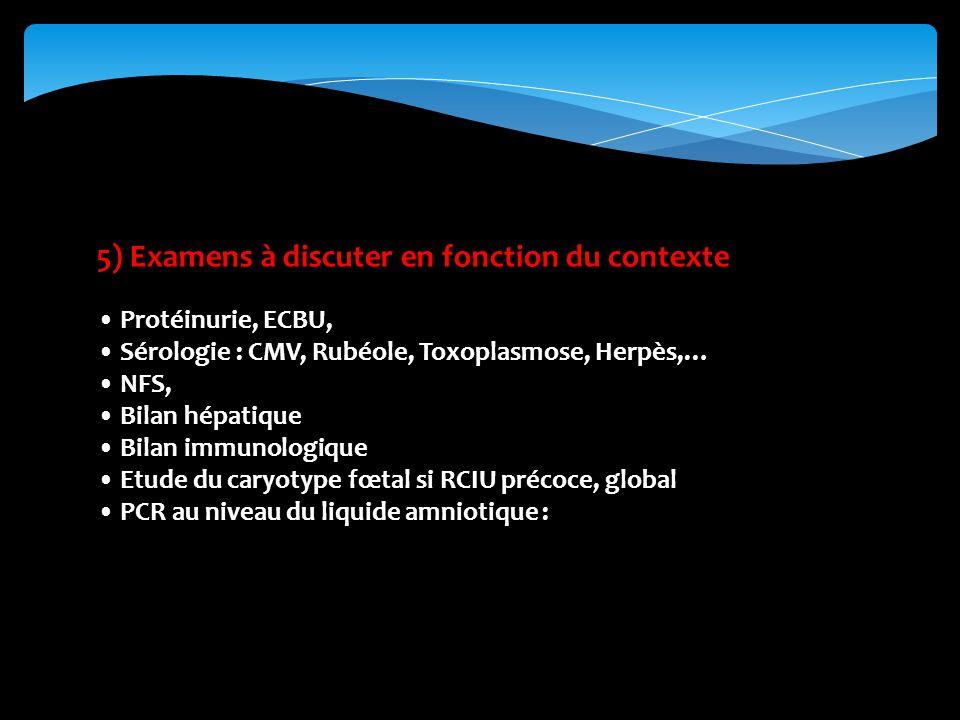 5) Examens à discuter en fonction du contexte Protéinurie, ECBU, Sérologie : CMV, Rubéole, Toxoplasmose, Herpès,… NFS, Bilan hépatique Bilan immunologique Etude du caryotype fœtal si RCIU précoce, global PCR au niveau du liquide amniotique :