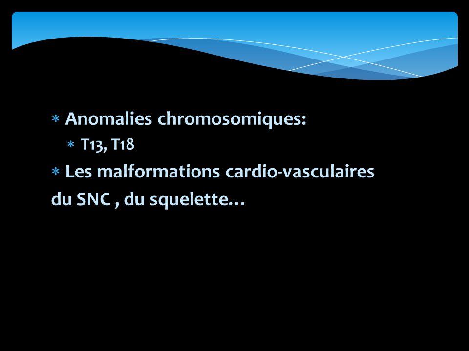Anomalies chromosomiques: T13, T18 Les malformations cardio-vasculaires du SNC, du squelette…