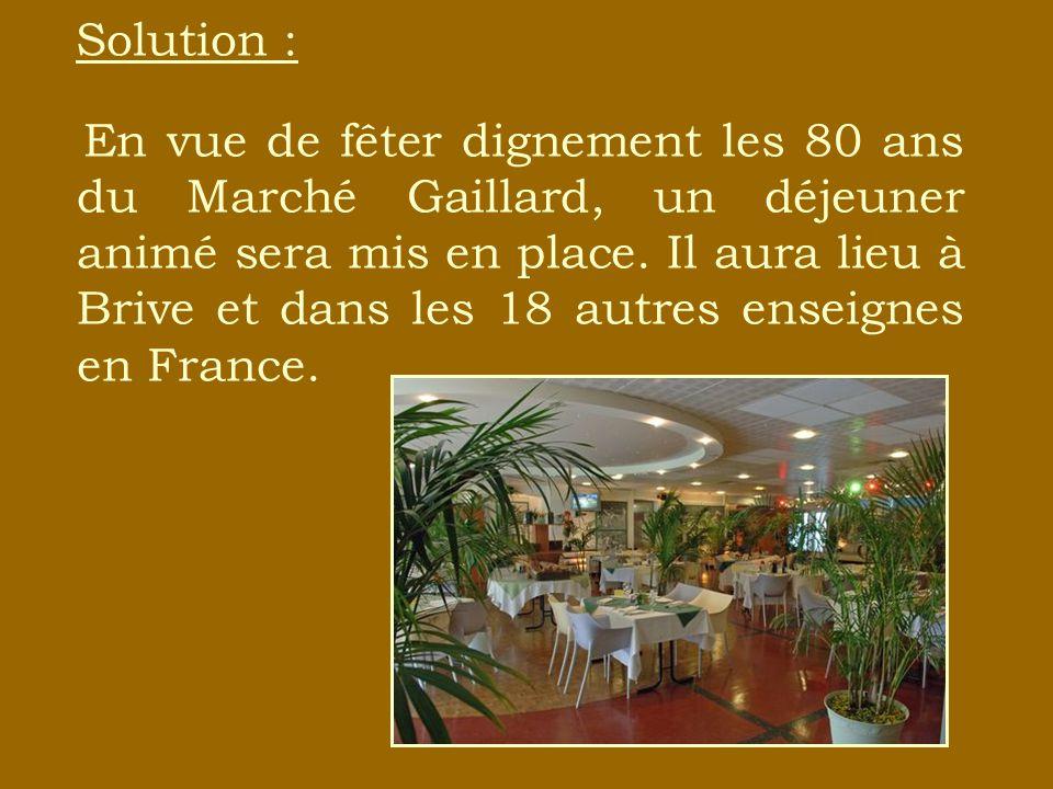 Solution : En vue de fêter dignement les 80 ans du Marché Gaillard, un déjeuner animé sera mis en place. Il aura lieu à Brive et dans les 18 autres en