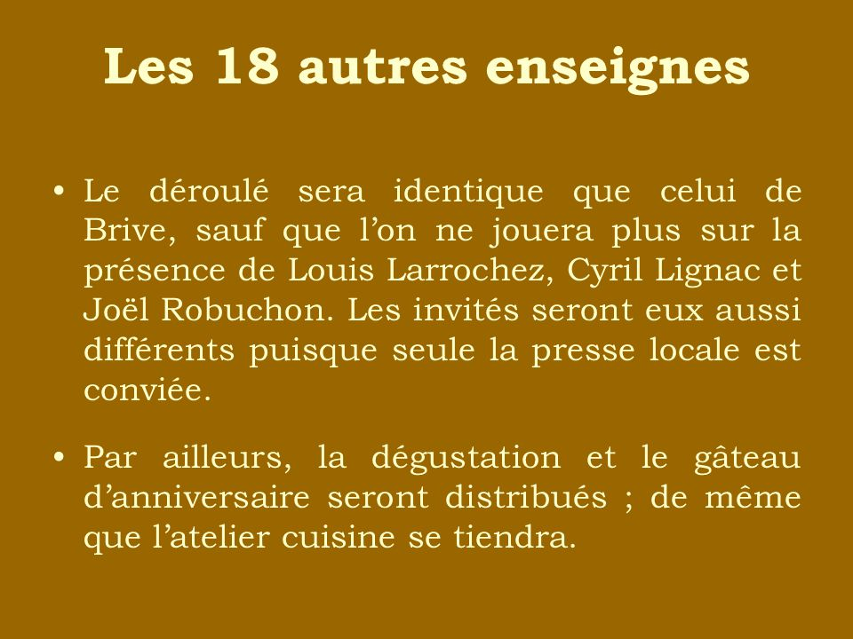 Les 18 autres enseignes Le déroulé sera identique que celui de Brive, sauf que lon ne jouera plus sur la présence de Louis Larrochez, Cyril Lignac et Joël Robuchon.