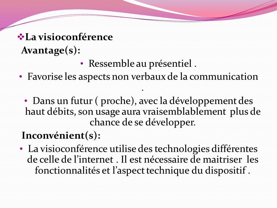 La visioconférence Avantage(s): Ressemble au présentiel. Favorise les aspects non verbaux de la communication. Dans un futur ( proche), avec la dévelo