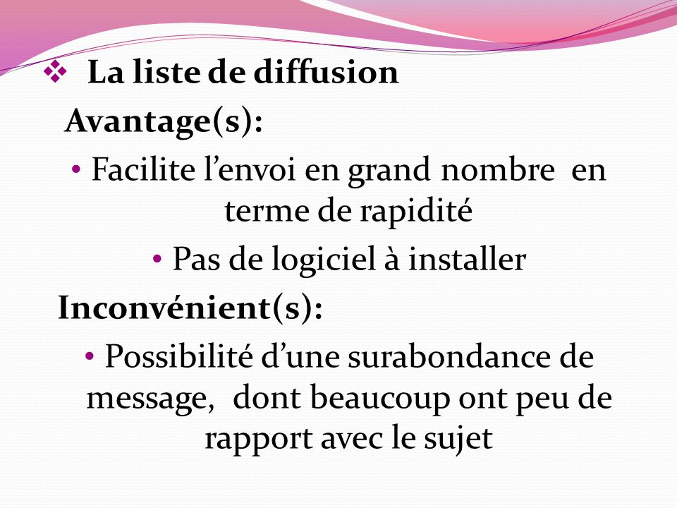La liste de diffusion Avantage(s): Facilite lenvoi en grand nombre en terme de rapidité Pas de logiciel à installer Inconvénient(s): Possibilité dune