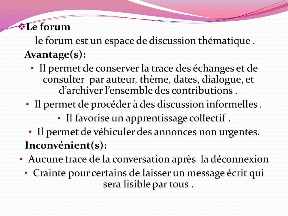 Le forum le forum est un espace de discussion thématique. Avantage(s): Il permet de conserver la trace des échanges et de consulter par auteur, thème,