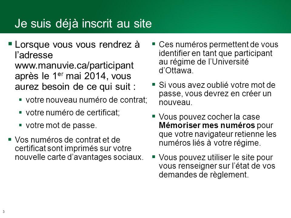 Je suis déjà inscrit au site 3 Lorsque vous vous rendrez à ladresse www.manuvie.ca/participant après le 1 er mai 2014, vous aurez besoin de ce qui suit : votre nouveau numéro de contrat; votre numéro de certificat; votre mot de passe.