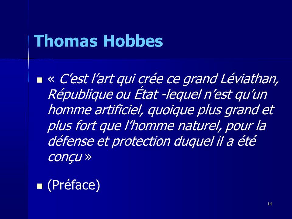 « Cest lart qui crée ce grand Léviathan, République ou État -lequel nest quun homme artificiel, quoique plus grand et plus fort que lhomme naturel, pour la défense et protection duquel il a été conçu » (Préface) Thomas Hobbes 14
