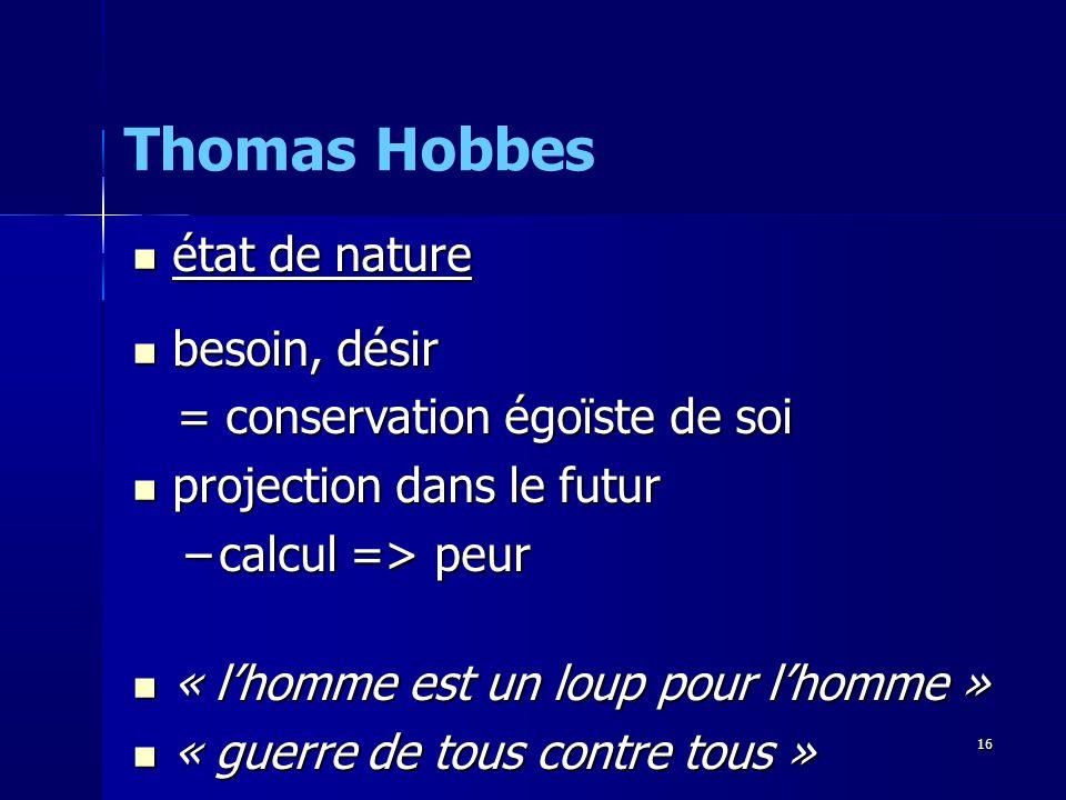 état de nature état de nature besoin, désir besoin, désir = conservation égoïste de soi = conservation égoïste de soi projection dans le futur projection dans le futur –calcul => peur « lhomme est un loup pour lhomme » « lhomme est un loup pour lhomme » « guerre de tous contre tous » « guerre de tous contre tous » Thomas Hobbes 16