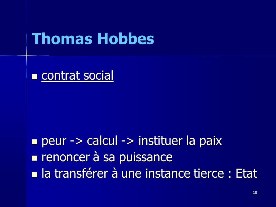 contrat social contrat social peur -> calcul -> instituer la paix peur -> calcul -> instituer la paix renoncer à sa puissance renoncer à sa puissance la transférer à une instance tierce : Etat la transférer à une instance tierce : Etat Thomas Hobbes 18