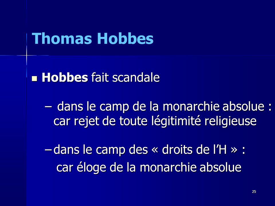 Hobbes fait scandale Hobbes fait scandale – dans le camp de la monarchie absolue : car rejet de toute légitimité religieuse –dans le camp des « droits de lH » : car éloge de la monarchie absolue car éloge de la monarchie absolue Thomas Hobbes 25