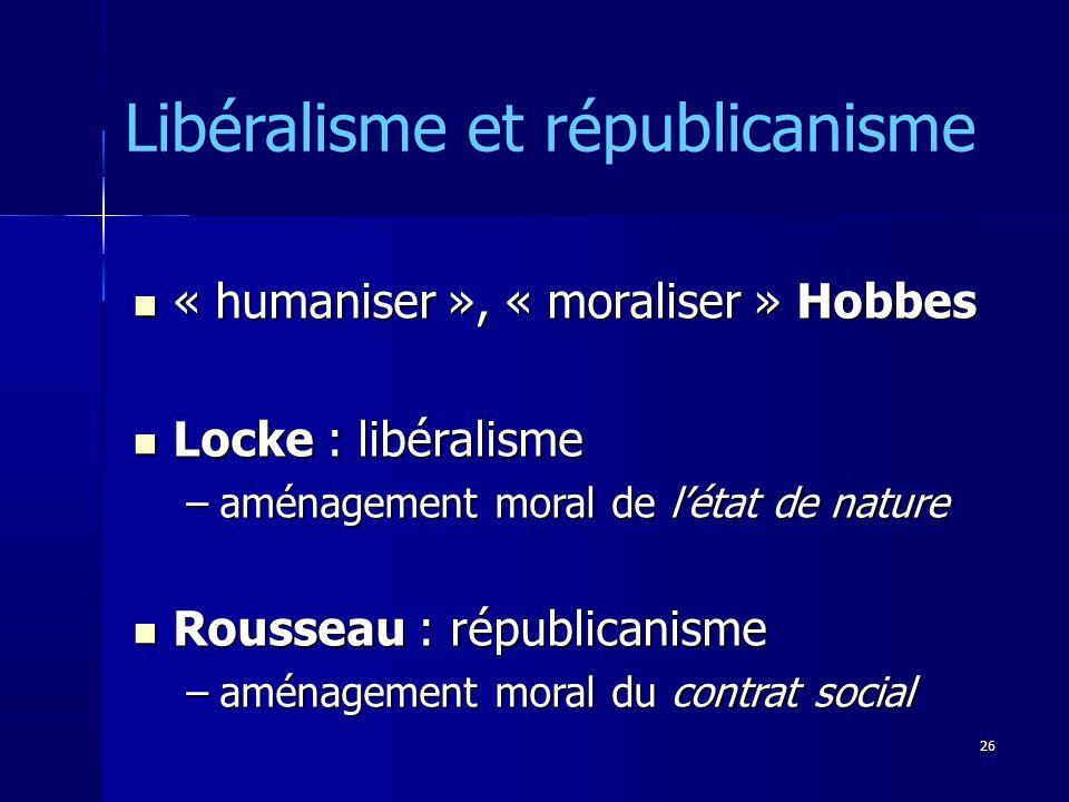 « humaniser », « moraliser » Hobbes « humaniser », « moraliser » Hobbes Locke : libéralisme Locke : libéralisme –aménagement moral de létat de nature Rousseau : républicanisme Rousseau : républicanisme –aménagement moral du contrat social Libéralisme et républicanisme 26