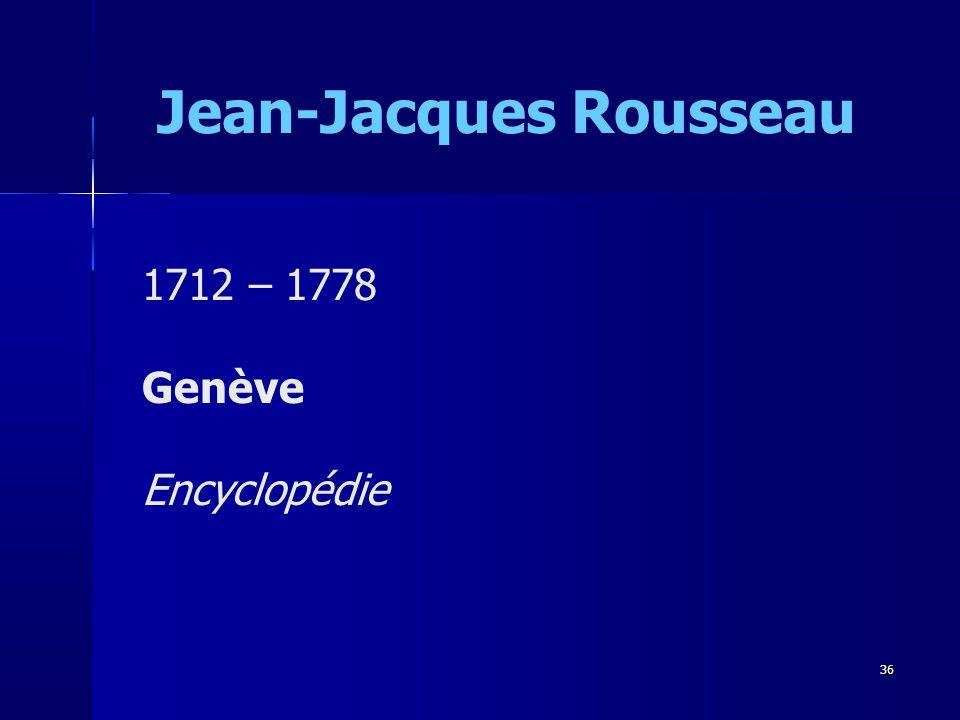 Jean-Jacques Rousseau 1712 – 1778 Genève Encyclopédie 36