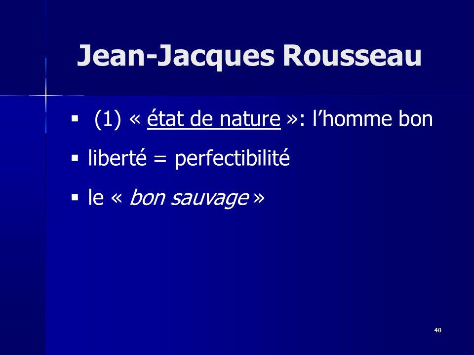 (1) « état de nature »: lhomme bon liberté = perfectibilité le « bon sauvage » Jean-Jacques Rousseau 40