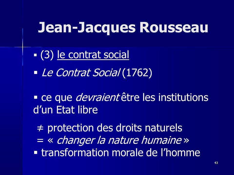 (3) le contrat social Le Contrat Social (1762) ce que devraient être les institutions dun Etat libre protection des droits naturels = « changer la nature humaine » transformation morale de lhomme Jean-Jacques Rousseau 43