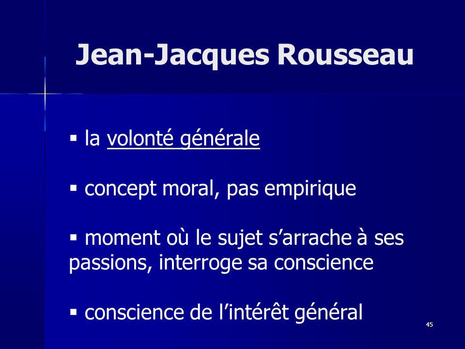la volonté générale concept moral, pas empirique moment où le sujet sarrache à ses passions, interroge sa conscience conscience de lintérêt général Jean-Jacques Rousseau 45