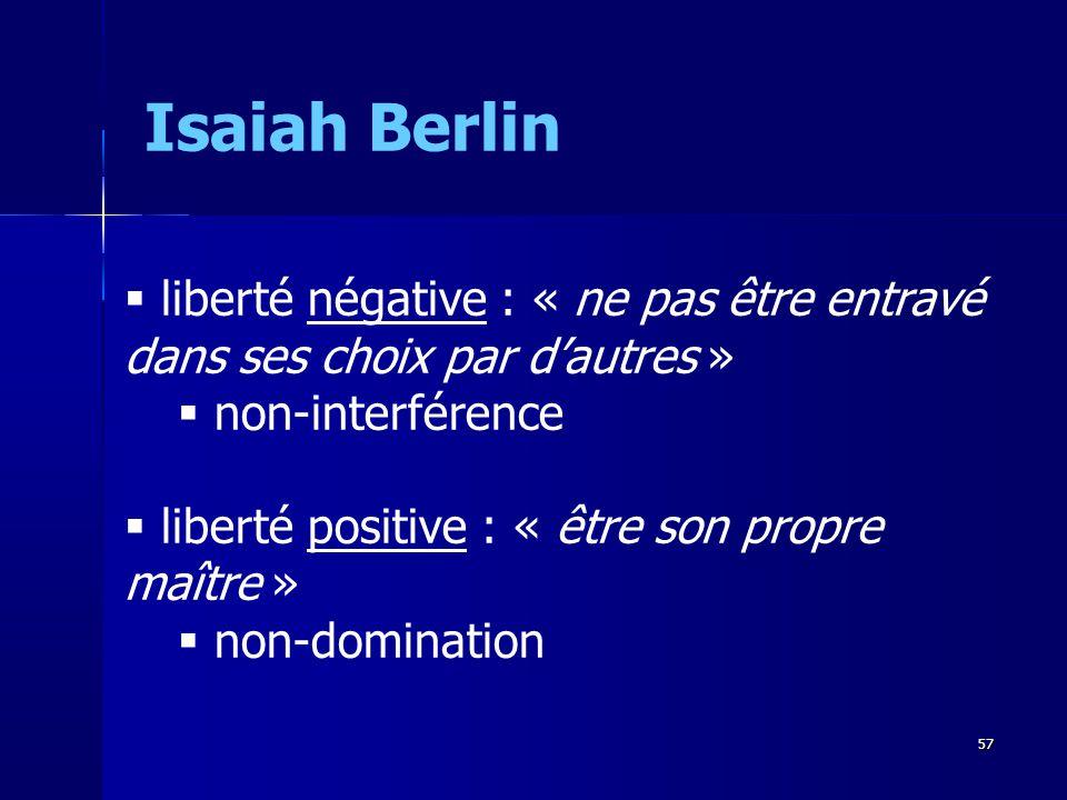 liberté négative : « ne pas être entravé dans ses choix par dautres » non-interférence liberté positive : « être son propre maître » non-domination Isaiah Berlin 57