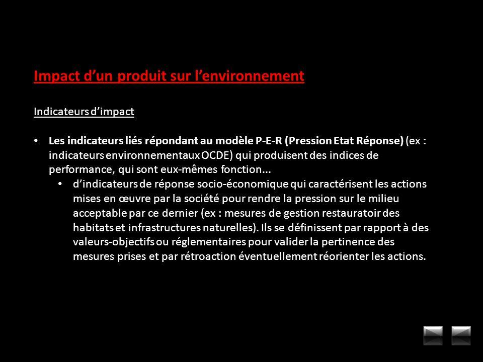 Impact dun produit sur lenvironnement Indicateurs dimpact Les indicateurs liés répondant au modèle P-E-R (Pression Etat Réponse) (ex : indicateurs env