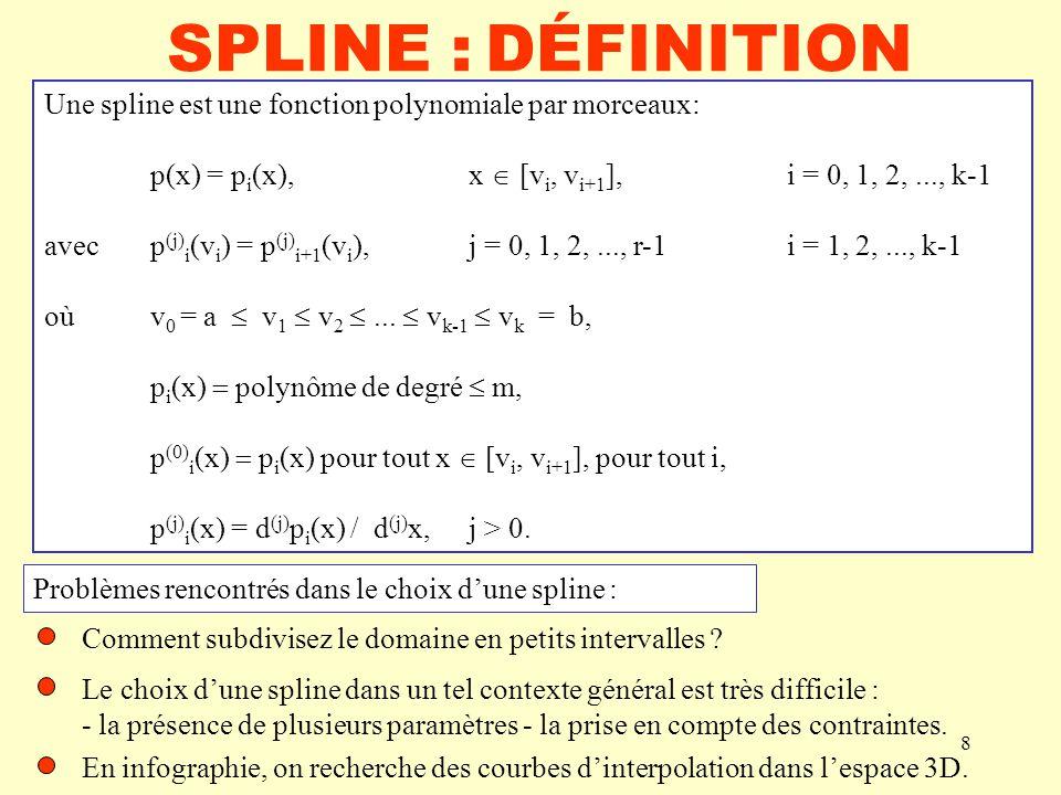 8 SPLINE :DÉFINITION Une spline est une fonction polynomiale par morceaux: p(x) = p i (x), x [v i, v i+1 ], i = 0, 1, 2,..., k-1 avecp (j) i (v i ) = p (j) i+1 (v i ), j = 0, 1, 2,..., r-1i = 1, 2,..., k-1 oùv 0 = a v 1 v 2...
