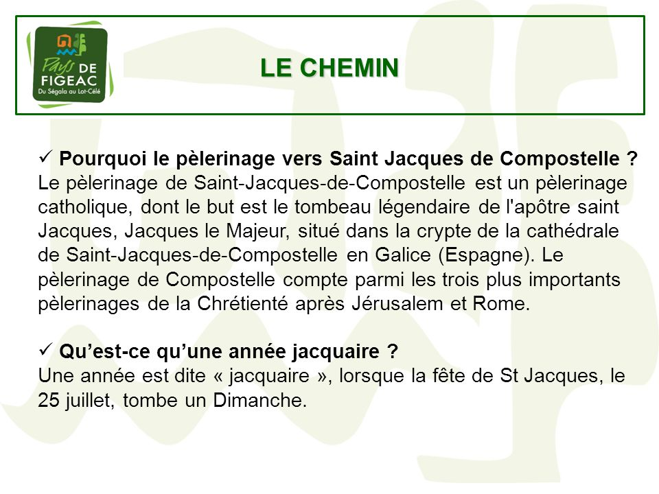 LE CHEMIN Pourquoi le pèlerinage vers Saint Jacques de Compostelle ? Le pèlerinage de Saint-Jacques-de-Compostelle est un pèlerinage catholique, dont