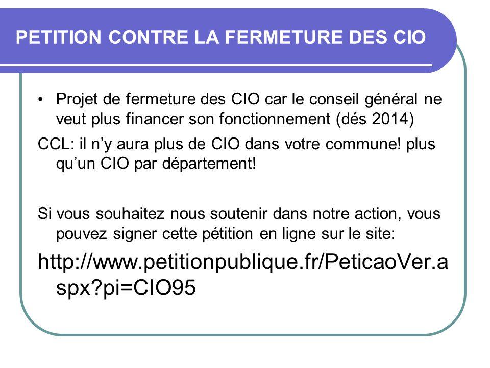 PETITION CONTRE LA FERMETURE DES CIO • Projet de fermeture des CIO car le conseil général ne veut plus financer son fonctionnement (dés 2014) CCL: il n'y aura plus de CIO dans votre commune.
