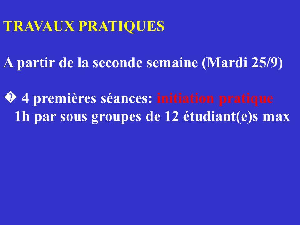 TRAVAUX PRATIQUES A partir de la seconde semaine (Mardi 25/9) � 4 premières séances: initiation pratique 1h par sous groupes de 12 étudiant(e)s max