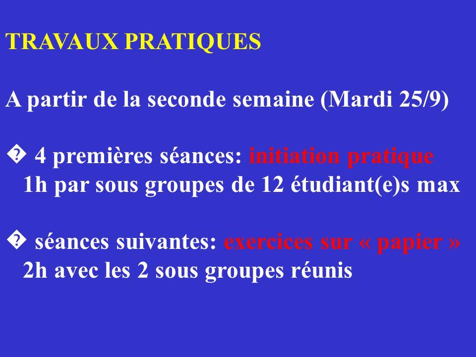 TRAVAUX PRATIQUES A partir de la seconde semaine (Mardi 25/9) � 4 premières séances: initiation pratique 1h par sous groupes de 12 étudiant(e)s max � séances suivantes: exercices sur « papier » 2h avec les 2 sous groupes réunis