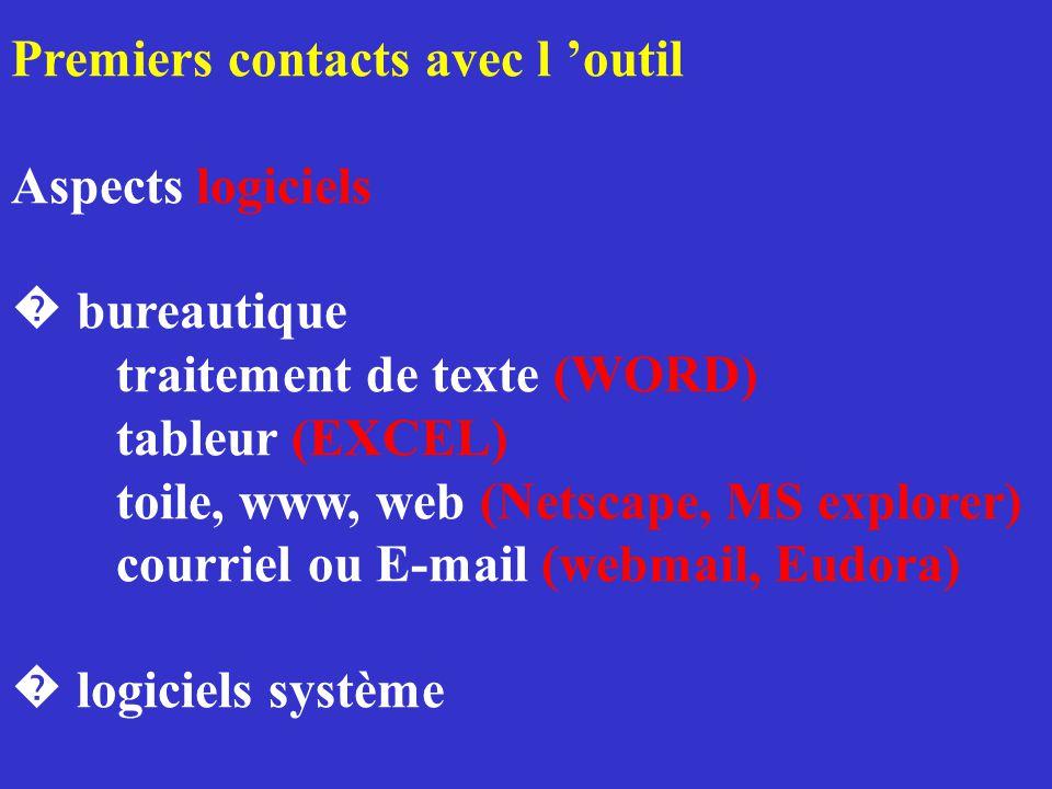 Premiers contacts avec l 'outil Aspects logiciels � bureautique traitement de texte (WORD) tableur (EXCEL) toile, www, web (Netscape, MS explorer) courriel ou E-mail (webmail, Eudora) � logiciels système