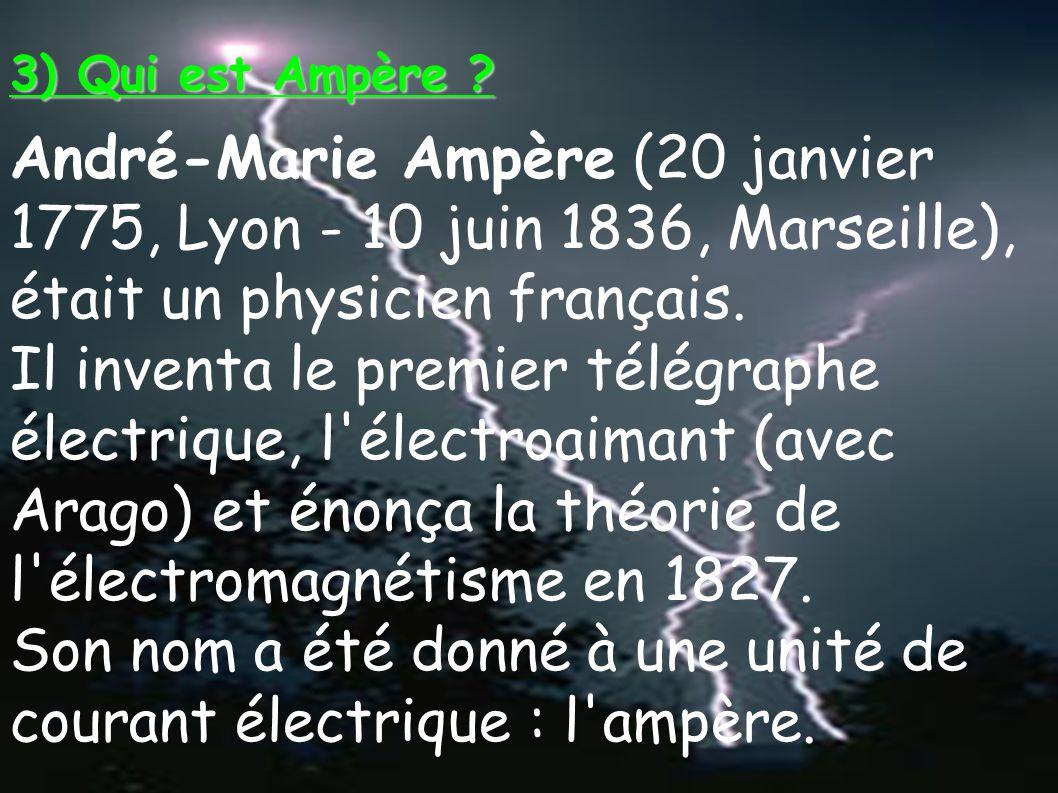 3) Qui est Ampère ? André-Marie Ampère (20 janvier 1775, Lyon - 10 juin 1836, Marseille), était un physicien français. Il inventa le premier télégraph