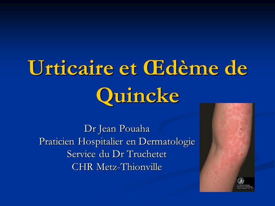 Urticaire et Œdème de Quincke Dr Jean Pouaha Praticien Hospitalier en Dermatologie Service du Dr Truchetet CHR Metz-Thionville