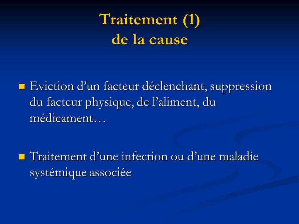 Traitement (1) de la cause  Eviction d'un facteur déclenchant, suppression du facteur physique, de l'aliment, du médicament…  Traitement d'une infec