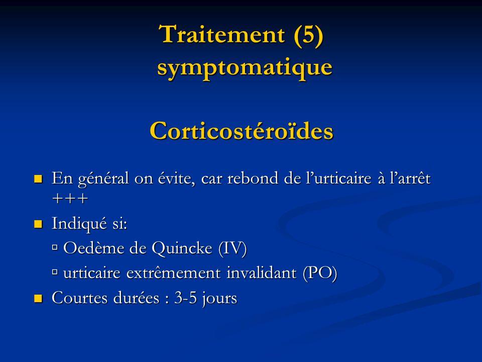 Traitement (5) symptomatique Corticostéroïdes  En général on évite, car rebond de l'urticaire à l'arrêt +++  Indiqué si: ▫ Oedème de Quincke (IV) ▫