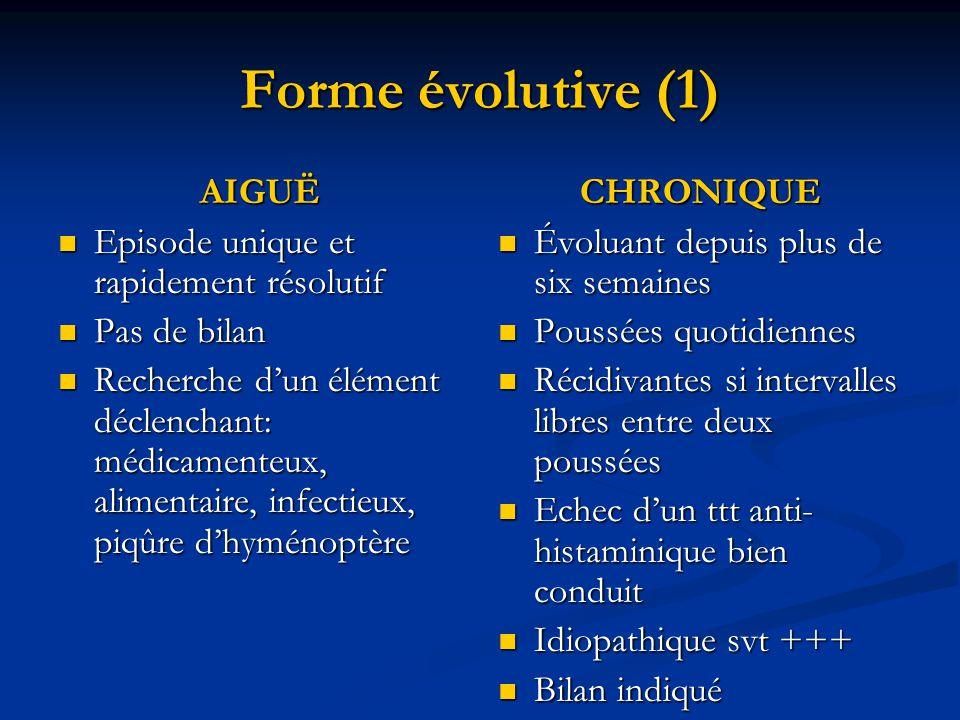 Forme évolutive (1) AIGUË  Episode unique et rapidement résolutif  Pas de bilan  Recherche d'un élément déclenchant: médicamenteux, alimentaire, in