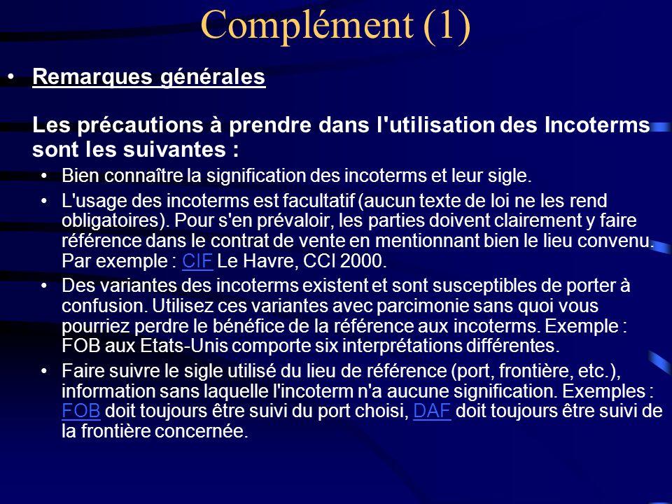 Complément (1) •Remarques générales Les précautions à prendre dans l'utilisation des Incoterms sont les suivantes : •Bien connaître la signification d
