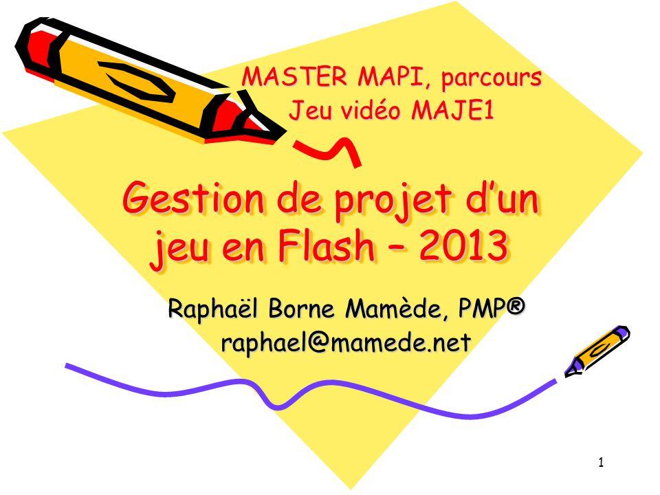 1 Gestion de projet d'un jeu en Flash – 2013 Raphaël Borne Mamède, PMP® raphael@mamede.net MASTER MAPI, parcours Jeu vidéo MAJE1