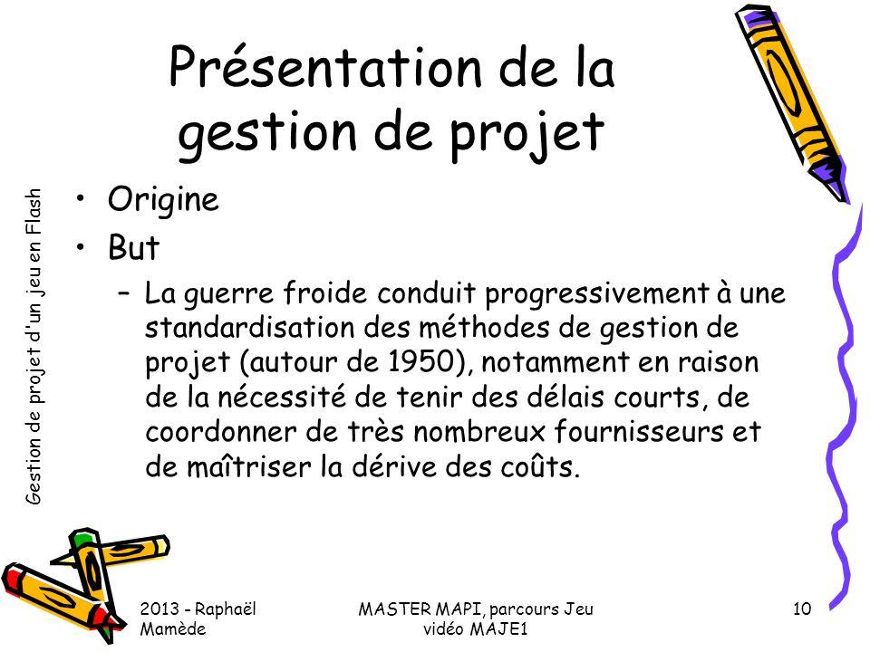 Gestion de projet d'un jeu en Flash 2013 - Raphaël Mamède MASTER MAPI, parcours Jeu vidéo MAJE1 10 Présentation de la gestion de projet •Origine •But