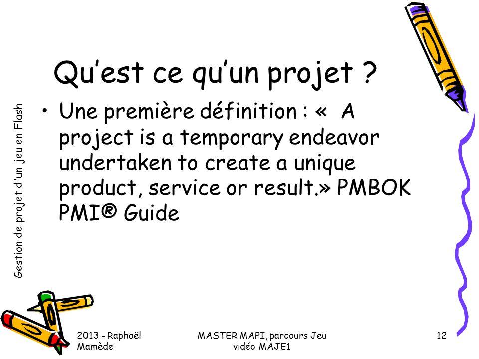 Gestion de projet d'un jeu en Flash 2013 - Raphaël Mamède MASTER MAPI, parcours Jeu vidéo MAJE1 12 Qu'est ce qu'un projet ? •Une première définition :