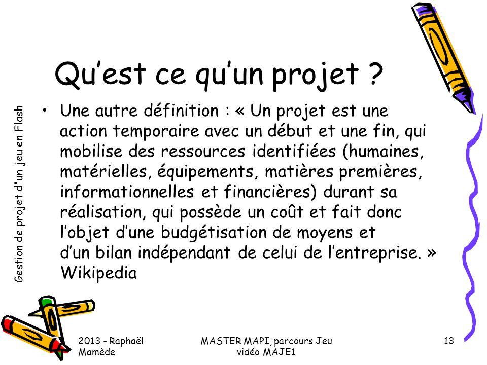 Gestion de projet d'un jeu en Flash 2013 - Raphaël Mamède MASTER MAPI, parcours Jeu vidéo MAJE1 13 Qu'est ce qu'un projet ? •Une autre définition : «