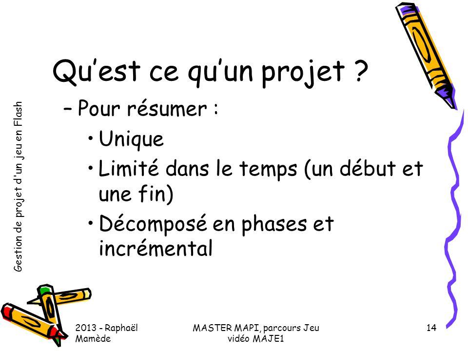 Gestion de projet d'un jeu en Flash 2013 - Raphaël Mamède MASTER MAPI, parcours Jeu vidéo MAJE1 14 Qu'est ce qu'un projet ? –Pour résumer : •Unique •L