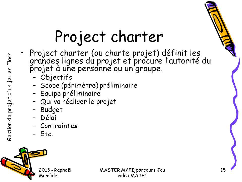 Gestion de projet d'un jeu en Flash 2013 - Raphaël Mamède MASTER MAPI, parcours Jeu vidéo MAJE1 15 Project charter •Project charter (ou charte projet)