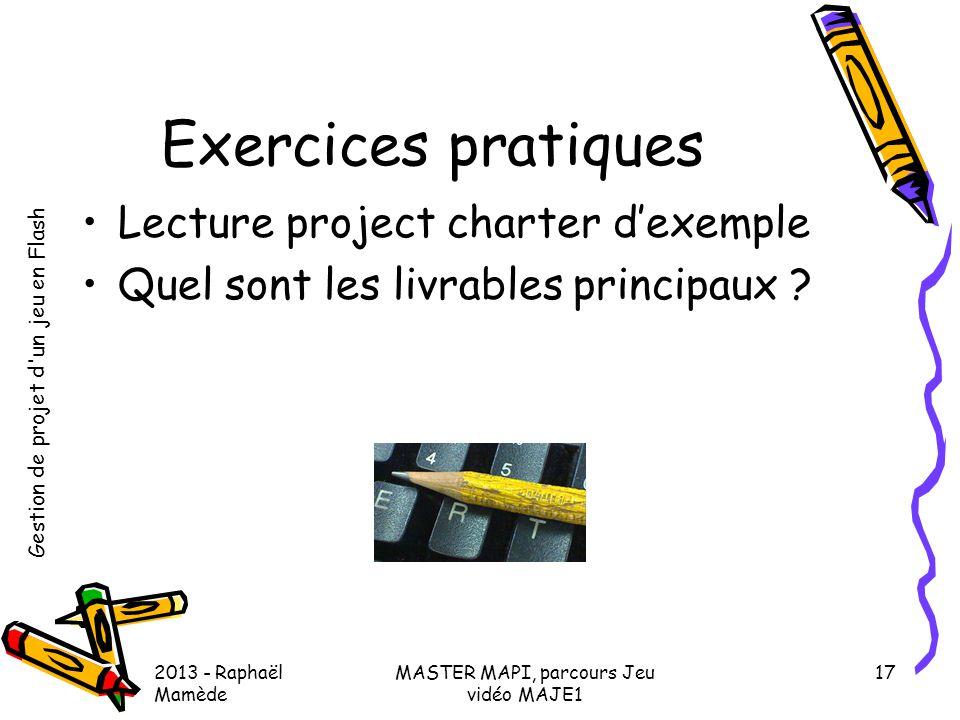 Gestion de projet d'un jeu en Flash 2013 - Raphaël Mamède MASTER MAPI, parcours Jeu vidéo MAJE1 17 Exercices pratiques •Lecture project charter d'exem